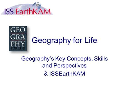 Geography for Life Geography's Key Concepts, Skills and Perspectives & ISSEarthKAM.