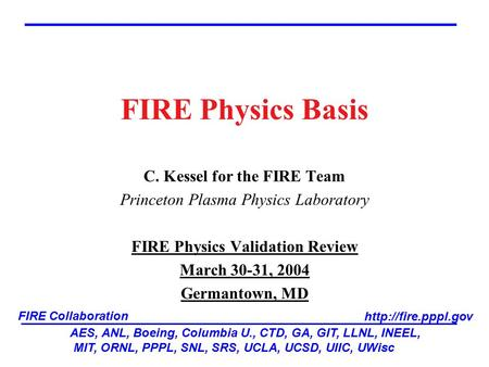 FIRE Physics Basis C. Kessel for the FIRE Team Princeton Plasma Physics Laboratory FIRE Physics Validation Review March 30-31, 2004 Germantown, MD AES,