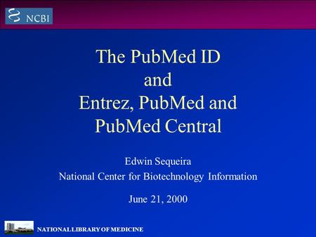 NATIONAL LIBRARY OF MEDICINE The PubMed ID and Entrez, PubMed and PubMed Central Edwin Sequeira National Center for Biotechnology Information June 21,