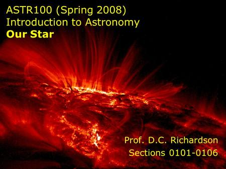 ASTR100 (Spring 2008) Introduction to Astronomy Our Star Prof. D.C. Richardson Sections 0101-0106.
