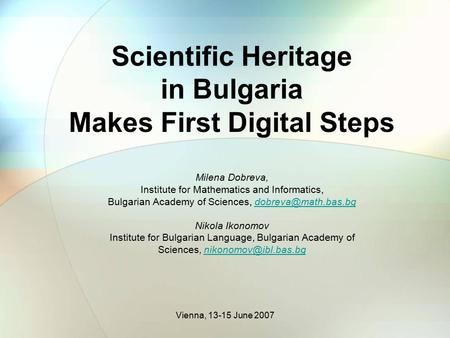 Vienna, 13-15 June 2007 Scientific Heritage in Bulgaria Makes First Digital Steps Milena Dobreva, Institute for Mathematics and Informatics, Bulgarian.