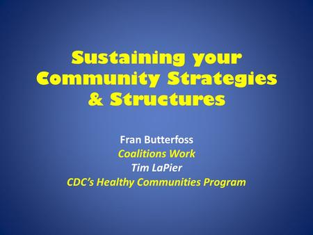 Sustaining your Community Strategies & Structures Fran Butterfoss Coalitions Work Tim LaPier CDC's Healthy Communities Program.