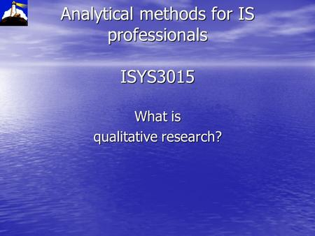 Analytical methods for IS professionals ISYS3015 What is qualitative research?