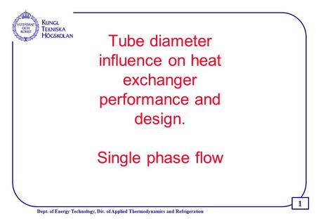 1 Dept. of Energy Technology, Div. of Applied Thermodynamics and Refrigeration Tube diameter influence on heat exchanger performance and design. Single.