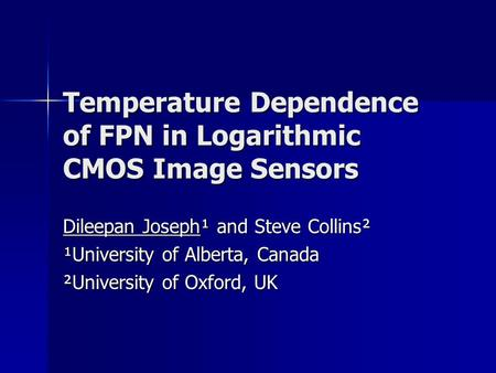 Temperature Dependence of FPN in Logarithmic CMOS Image Sensors Dileepan Joseph¹ and Steve Collins² ¹University of Alberta, Canada ²University of Oxford,