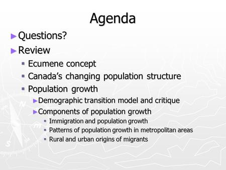 Agenda ► Questions? ► Review  Ecumene concept  Canada's changing population structure  Population growth ► Demographic transition model and critique.