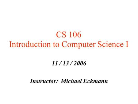 CS 106 Introduction to Computer Science I 11 / 13 / 2006 Instructor: Michael Eckmann.