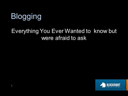 Blogging Everything You Ever Wanted to know but were afraid to ask 1.