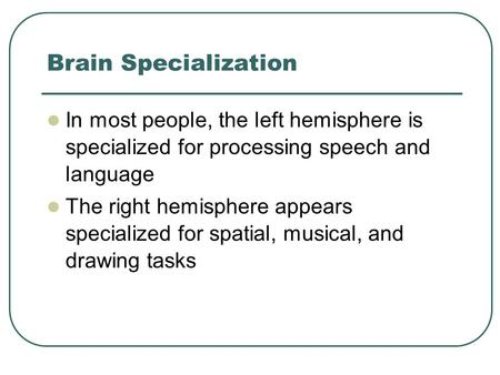Brain Specialization In most people, the left hemisphere is specialized for processing speech and language The right hemisphere appears specialized for.