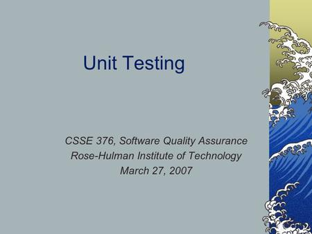 Unit Testing CSSE 376, Software Quality Assurance Rose-Hulman Institute of Technology March 27, 2007.