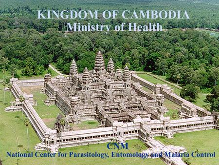 KINGDOM OF CAMBODIA Ministry of Health National Center for Parasitology, Entomology and Malaria Control CNM.