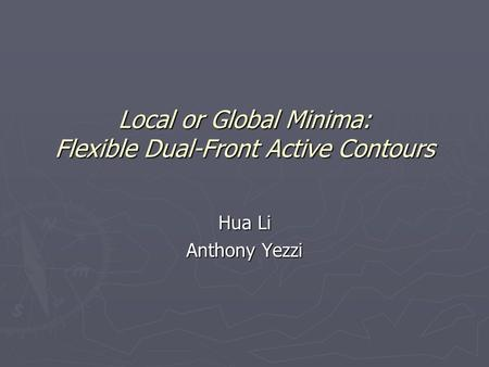 Local or Global Minima: Flexible Dual-Front Active Contours Hua Li Anthony Yezzi.