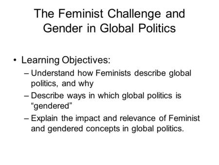 The Feminist Challenge and Gender in Global Politics Learning Objectives: –Understand how Feminists describe global politics, and why –Describe ways in.