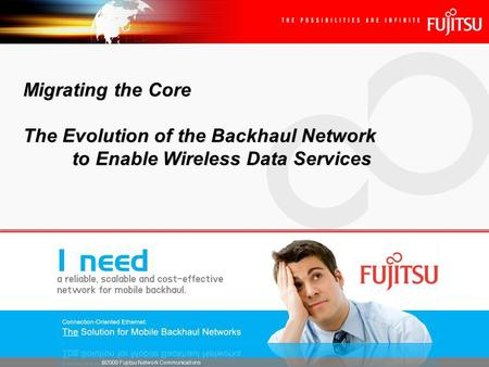 ©2009 Fujitsu <strong>Network</strong> Communications Migrating the Core The Evolution of the Backhaul <strong>Network</strong> to Enable Wireless Data Services.