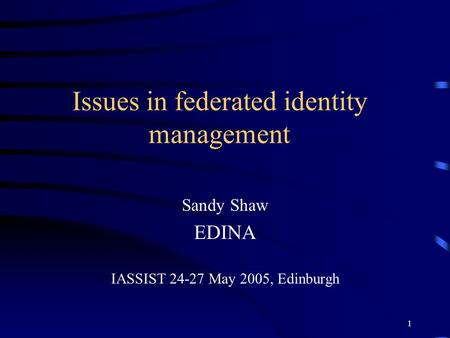 1 Issues in federated identity management Sandy Shaw EDINA IASSIST 24-27 May 2005, Edinburgh.