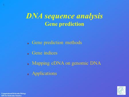 1 Computational Molecular Biology MPI for Molecular Genetics DNA sequence analysis Gene prediction Gene prediction methods Gene indices Mapping cDNA on.