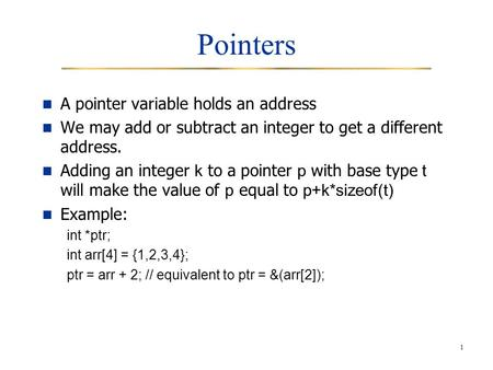 1 Pointers A pointer variable holds an address We may add or subtract an integer to get a different address. Adding an integer k to a pointer p with base.