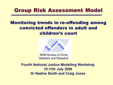 Group Risk Assessment Model Monitoring trends in re-offending among convicted offenders in adult and children's court Fourth National Justice Modelling.