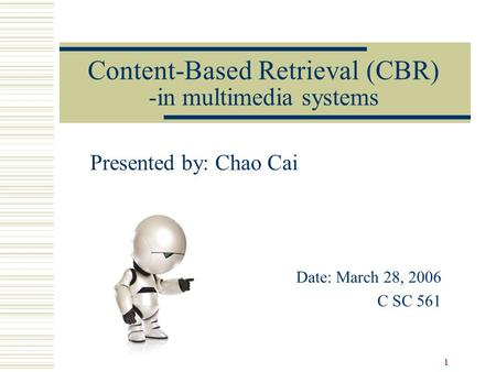 1 Content-Based Retrieval (CBR) -in multimedia systems Presented by: Chao Cai Date: March 28, 2006 C SC 561.