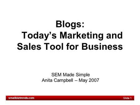 Slide 1 smallbiztrends.com Blogs: Today's Marketing and Sales Tool for Business SEM Made Simple Anita Campbell – May 2007.