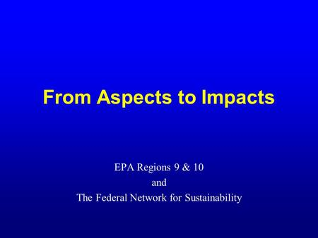 From Aspects to Impacts EPA Regions 9 & 10 and The Federal Network for Sustainability.