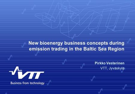 New bioenergy business concepts during emission trading in the Baltic Sea Region Pirkko Vesterinen VTT, Jyväskylä.