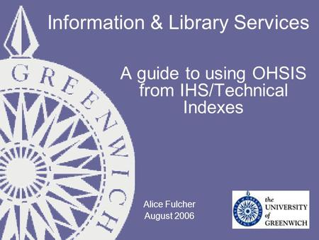 Information & Library Services A guide to using OHSIS from IHS/Technical Indexes Alice Fulcher August 2006.
