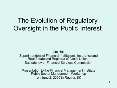 11 The Evolution of Regulatory Oversight in the Public Interest Jim Hall Superintendent of Financial Institutions, Insurance and Real Estate and Registrar.