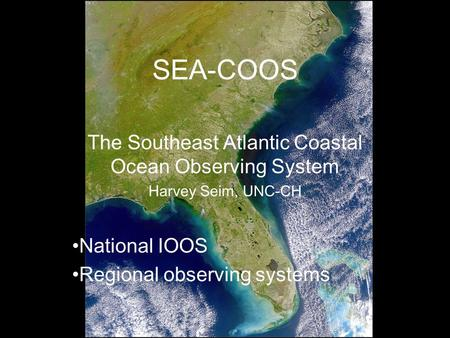 SEA-COOS The Southeast Atlantic Coastal Ocean Observing System Harvey Seim, UNC-CH National IOOS Regional observing systems.