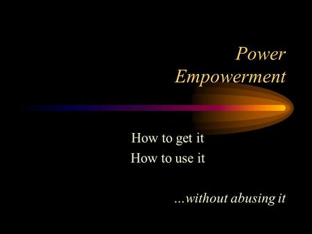 Power Empowerment How to get it How to use it …without abusing it.