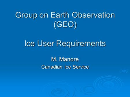Group on Earth Observation (GEO) Ice User Requirements M. Manore Canadian Ice Service.
