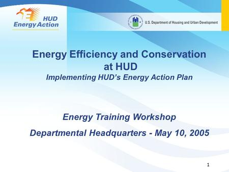 1 <strong>Energy</strong> Efficiency and Conservation at HUD Implementing HUD's <strong>Energy</strong> Action Plan <strong>Energy</strong> Training Workshop Departmental Headquarters - May 10, 2005.