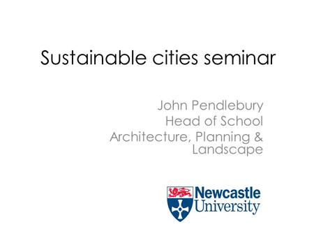 Sustainable cities seminar John Pendlebury Head of School Architecture, Planning & Landscape.
