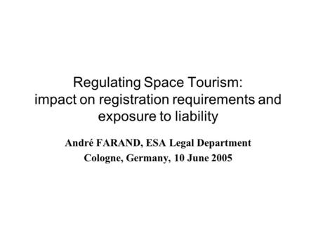 Regulating Space Tourism: impact on registration requirements and exposure to liability André FARAND, ESA Legal Department Cologne, Germany, 10 June 2005.