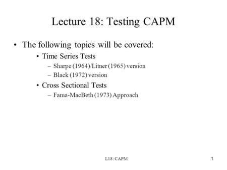 L18: CAPM1 Lecture 18: Testing CAPM The following topics will be covered: Time Series Tests –Sharpe (1964)/Litner (1965) version –Black (1972) version.