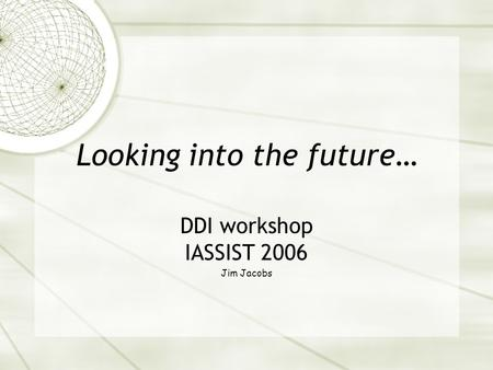 Looking into the future… DDI workshop IASSIST 2006 Jim Jacobs.