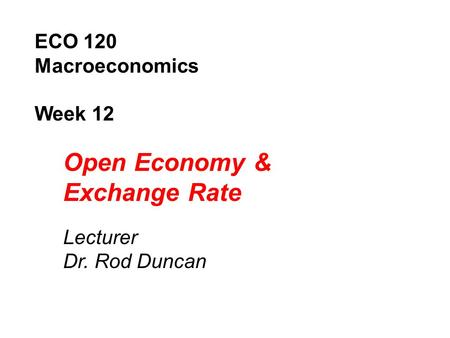 ECO 120 Macroeconomics Week 12 Open Economy & Exchange Rate Lecturer Dr. Rod Duncan.