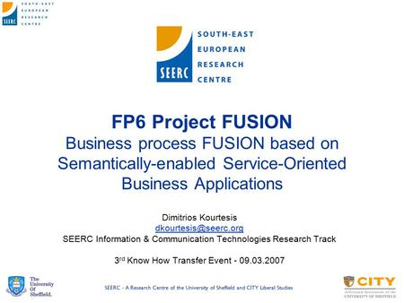 SEERC - A Research Centre of the University of Sheffield and CITY Liberal Studies FP6 Project FUSION Business process FUSION based on Semantically-enabled.