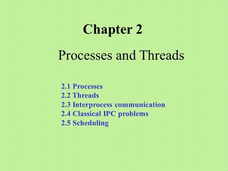 Processes and Threads Chapter 2 2.1 Processes 2.2 Threads 2.3 Interprocess communication 2.4 Classical IPC problems 2.5 Scheduling.