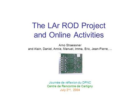 The LAr ROD Project and Online Activities Arno Straessner and Alain, Daniel, Annie, Manuel, Imma, Eric, Jean-Pierre,... Journée de réflexion du DPNC Centre.
