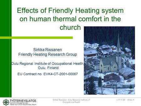 | 11.11.04 Slide: 1Sirkka Rissanen, Oulu Regional Institute of Occupational Health Effects of Friendly Heating system on human thermal comfort in the church.