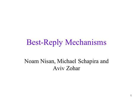 1 Best-Reply Mechanisms Noam Nisan, Michael Schapira and Aviv Zohar.