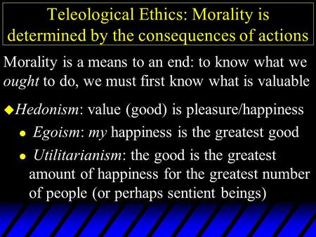 Teleological Ethics: Morality is determined by the consequences of actions u Hedonism: value (good) is pleasure/happiness l Egoism: my happiness is the.