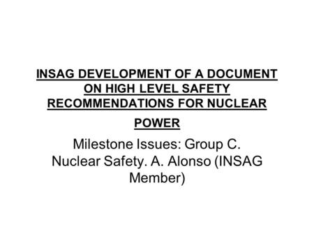 INSAG DEVELOPMENT OF A DOCUMENT ON HIGH LEVEL SAFETY RECOMMENDATIONS FOR NUCLEAR POWER Milestone Issues: Group C. Nuclear Safety. A. Alonso (INSAG Member)