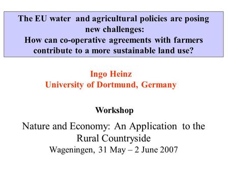 Ingo Heinz University of Dortmund, Germany Nature and Economy: An Application to the Rural Countryside Wageningen, 31 May – 2 June 2007 Workshop The EU.