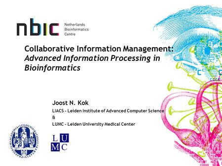 Collaborative Information Management: Advanced Information Processing in Bioinformatics Joost N. Kok LIACS - Leiden Institute of Advanced Computer Science.