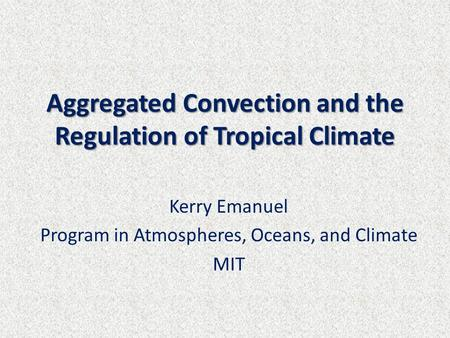 Aggregated Convection and the Regulation of Tropical Climate Kerry Emanuel Program in Atmospheres, Oceans, and Climate MIT.