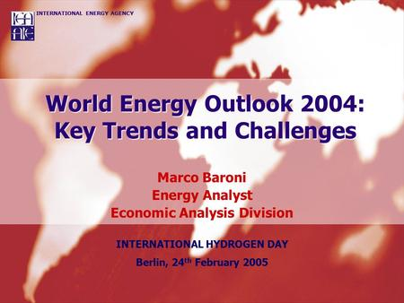 INTERNATIONAL ENERGY AGENCY World Energy Outlook 2004: Key Trends and Challenges Marco Baroni Energy Analyst Economic Analysis Division INTERNATIONAL HYDROGEN.