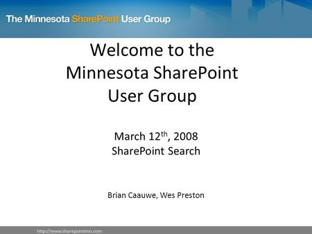 Welcome to the Minnesota SharePoint User Group March 12 th, 2008 SharePoint Search Brian Caauwe, Wes Preston.
