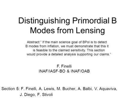 "Distinguishing Primordial B Modes from Lensing Section 5: F. Finelli, A. Lewis, M. Bucher, A. Balbi, V. Aquaviva, J. Diego, F. Stivoli Abstract:"" If the."